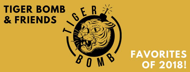 Favorites Of 2018 Tiger Bomb Promo